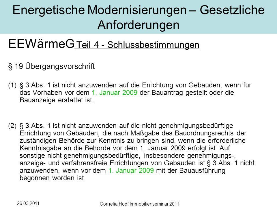 26.03.2011 Cornelia Hopf Immobilienseminar 2011 Energetische Modernisierungen – Gesetzliche Anforderungen EEWärmeG Teil 4 - Schlussbestimmungen § 19 Übergangsvorschrift (1)§ 3 Abs.