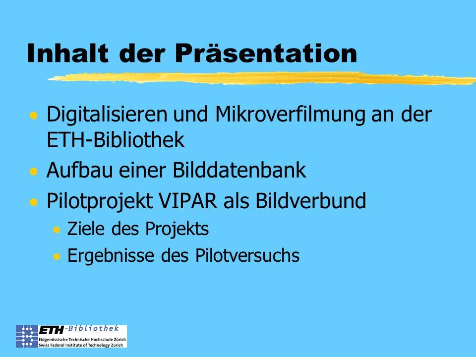 Inhalt der Präsentation  Digitalisieren und Mikroverfilmung an der ETH-Bibliothek  Aufbau einer Bilddatenbank  Pilotprojekt VIPAR als Bildverbund  Ziele des Projekts  Ergebnisse des Pilotversuchs