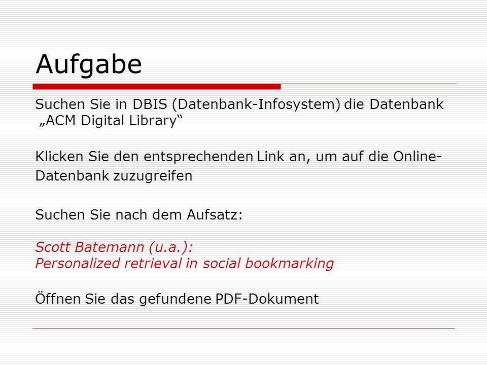 """Aufgabe Suchen Sie in DBIS (Datenbank-Infosystem) die Datenbank """"ACM Digital Library Klicken Sie den entsprechenden Link an, um auf die Online- Datenbank zuzugreifen Suchen Sie nach dem Aufsatz: Scott Batemann (u.a.): Personalized retrieval in social bookmarking Öffnen Sie das gefundene PDF-Dokument"""