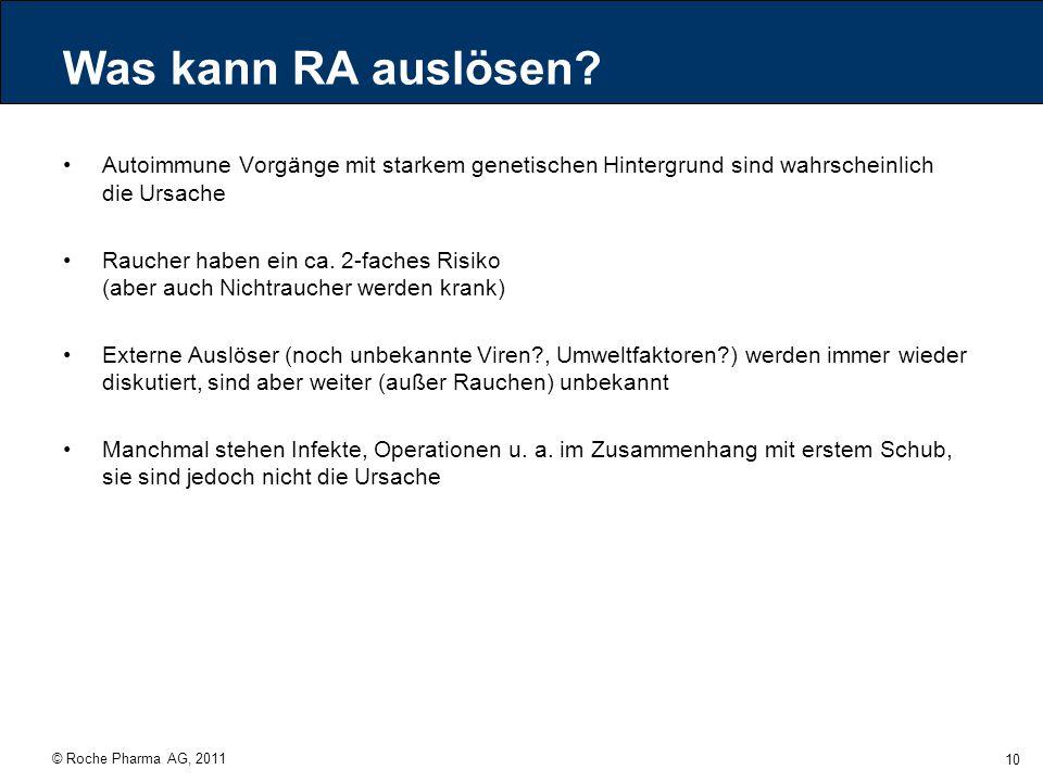 © Roche Pharma AG, 2011 10 Was kann RA auslösen? Autoimmune Vorgänge mit starkem genetischen Hintergrund sind wahrscheinlich die Ursache Raucher haben