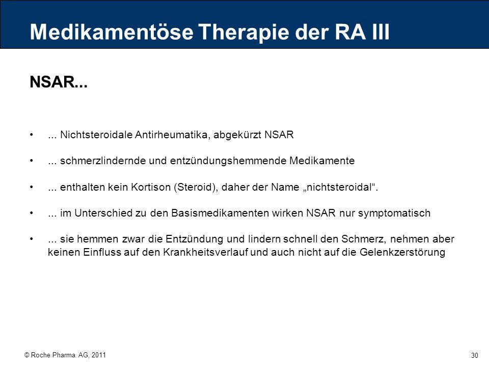 © Roche Pharma AG, 2011 30 Medikamentöse Therapie der RA III NSAR...... Nichtsteroidale Antirheumatika, abgekürzt NSAR... schmerzlindernde und entzünd
