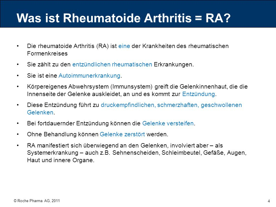 """© Roche Pharma AG, 2011 45 Rituximab genetisch hergestellter monoklonaler chimärer Anti-CD20- Antikörper (Maus/Mensch) zugelassen für RA seit Juli 2006 (seit 1998 in der Hämatologie zugelassen) wirkt zielgerichtet auf bestimmte B-Zellen (mit dem Merkmal """"CD20 ), die an der Entstehung und Aufrechterhaltung der RA beteiligt sind und führt zur Zerstörung dieser B-Zellen (""""Depletion ) andere B-Zellen, wie Stamm- oder Plasmazellen (""""Gedächtniszellen ), bleiben erhalten (Immunabwehr bleibt bestehen) zugelassen für schwere, aktive RA in Kombination mit Methotrexat bei erwachsenen Patienten, die ungenügend auf DMARDs, einschließlich einer oder mehrerer Therapien mit TNF-Blockern angesprochen haben oder diese nicht vertragen haben"""