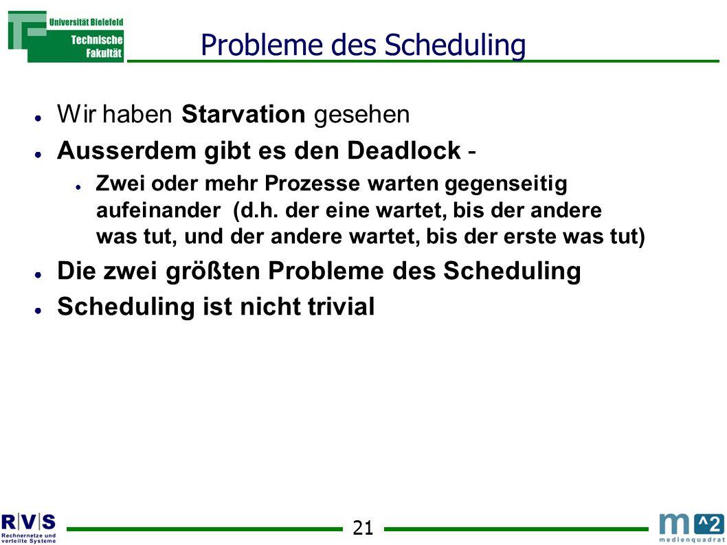 21 Probleme des Scheduling ● Wir haben Starvation gesehen ● Ausserdem gibt es den Deadlock - ● Zwei oder mehr Prozesse warten gegenseitig aufeinander (d.h.