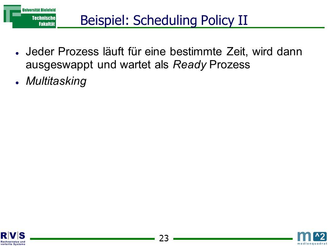 23 Beispiel: Scheduling Policy II ● Jeder Prozess läuft für eine bestimmte Zeit, wird dann ausgeswappt und wartet als Ready Prozess ● Multitasking