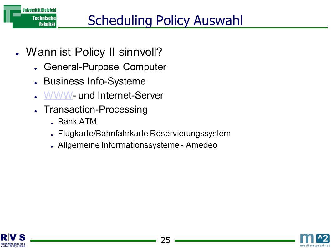 25 Scheduling Policy Auswahl ● Wann ist Policy II sinnvoll.