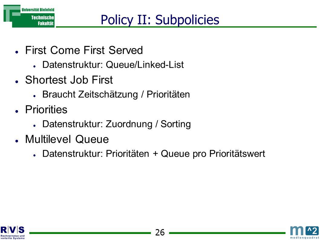 26 Policy II: Subpolicies ● First Come First Served ● Datenstruktur: Queue/Linked-List ● Shortest Job First ● Braucht Zeitschätzung / Prioritäten ● Priorities ● Datenstruktur: Zuordnung / Sorting ● Multilevel Queue ● Datenstruktur: Prioritäten + Queue pro Prioritätswert