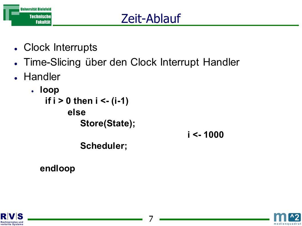 7 Zeit-Ablauf ● Clock Interrupts ● Time-Slicing über den Clock Interrupt Handler ● Handler ● loop if i > 0 then i <- (i-1) else Store(State); i <- 1000 Scheduler; endloop