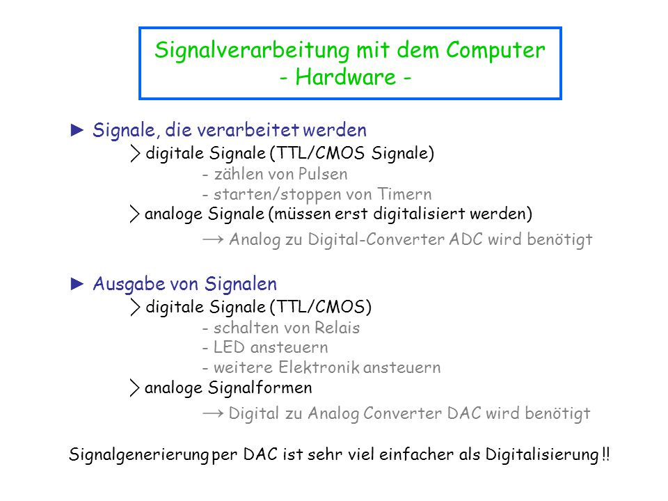 ► Signale, die verarbeitet werden ⃟ digitale Signale (TTL/CMOS Signale) - zählen von Pulsen - starten/stoppen von Timern ⃟ analoge Signale (müssen ers