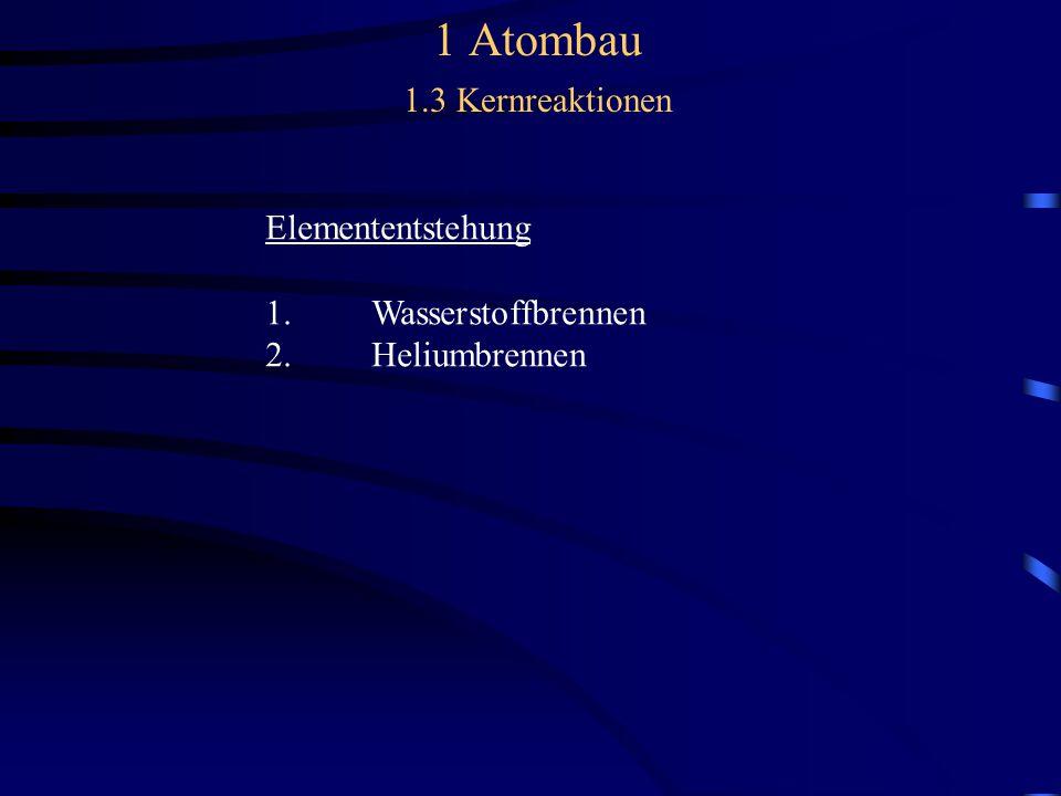 1 Atombau 1.3 Kernreaktionen Elemententstehung 1.Wasserstoffbrennen 2.Heliumbrennen