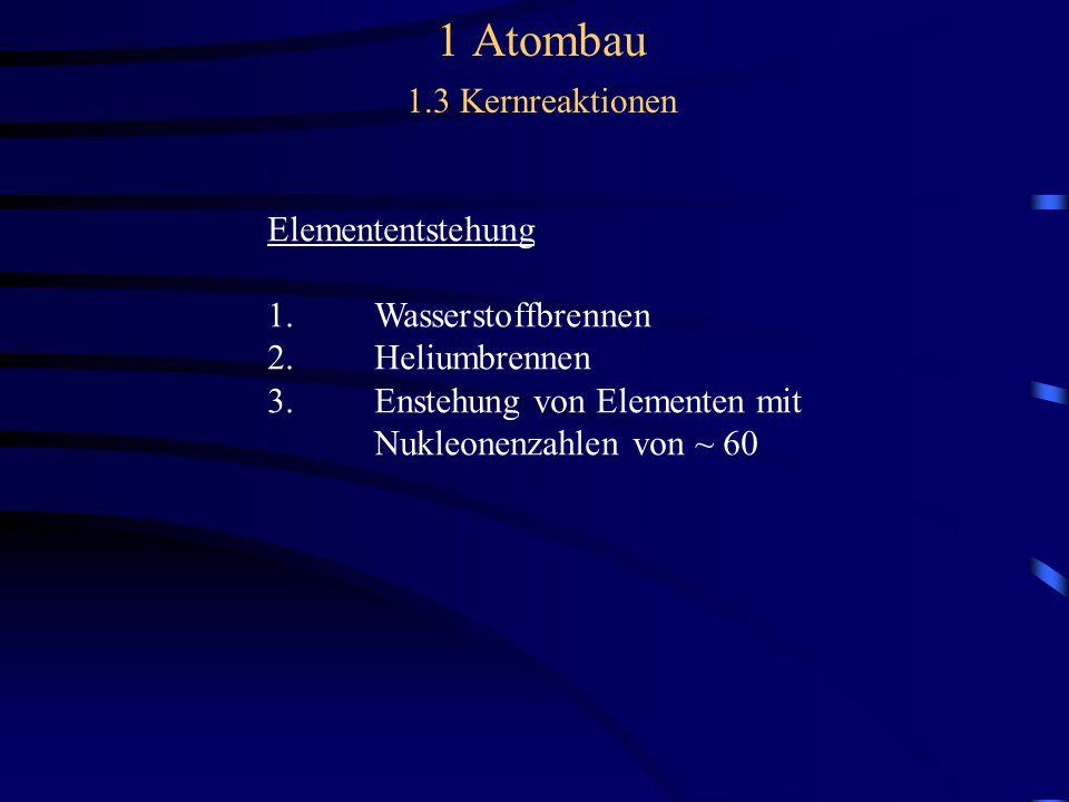 1 Atombau 1.3 Kernreaktionen Elemententstehung 1.Wasserstoffbrennen 2.Heliumbrennen 3.Enstehung von Elementen mit Nukleonenzahlen von ~ 60