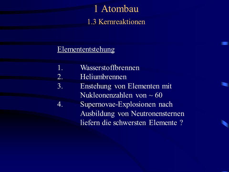 1 Atombau 1.3 Kernreaktionen Elemententstehung 1.Wasserstoffbrennen 2.Heliumbrennen 3.Enstehung von Elementen mit Nukleonenzahlen von ~ 60 4.Supernovae-Explosionen nach Ausbildung von Neutronensternen liefern die schwersten Elemente ?