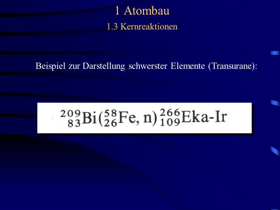 1 Atombau 1.3 Kernreaktionen Beispiel zur Darstellung schwerster Elemente (Transurane):