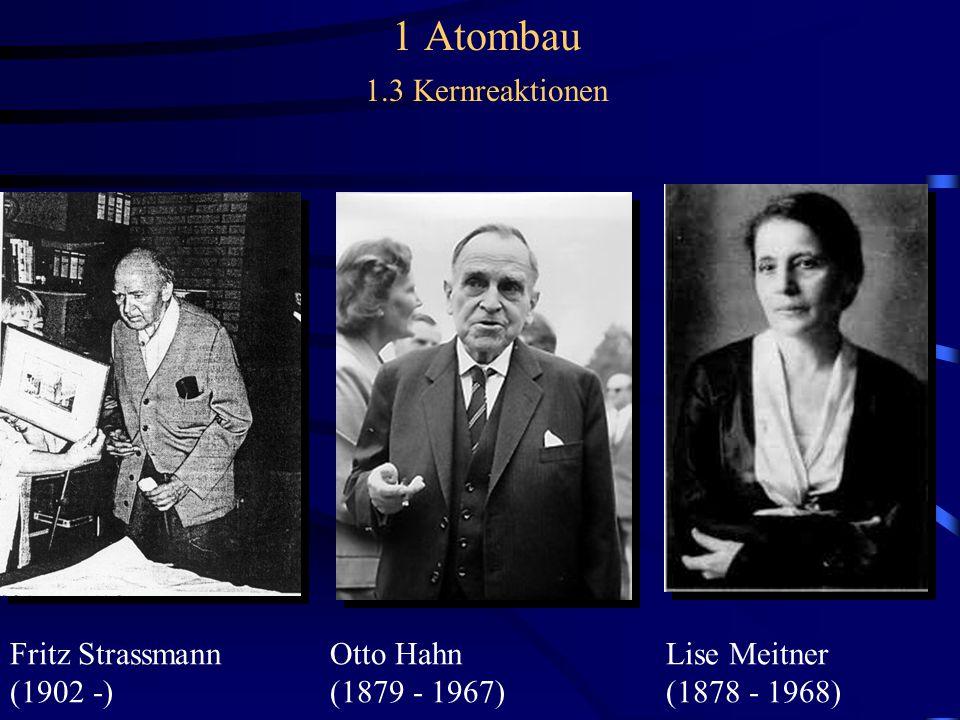 1 Atombau 1.3 Kernreaktionen Fritz Strassmann Otto Hahn Lise Meitner (1902 -) (1879 - 1967) (1878 - 1968)