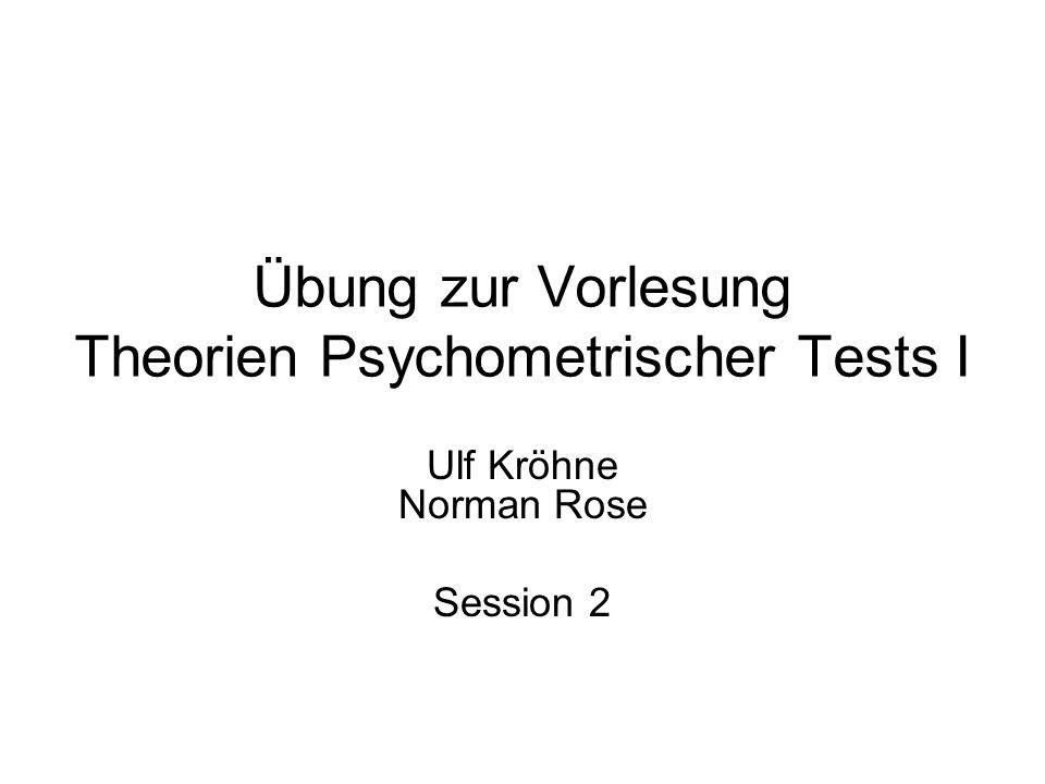 Übung zur Vorlesung Theorien Psychometrischer Tests I Ulf Kröhne Norman Rose Session 2