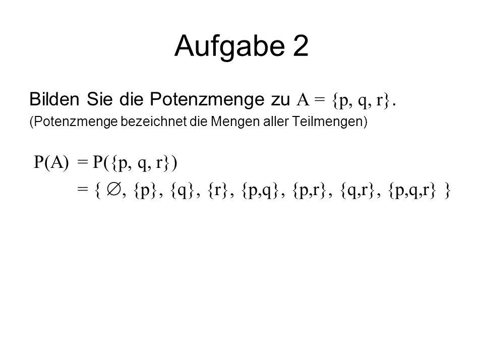 Aufgabe 2 Bilden Sie die Potenzmenge zu A = {p, q, r}. (Potenzmenge bezeichnet die Mengen aller Teilmengen)  (A) =  ({p, q, r}) = { , {p}, {q}, {