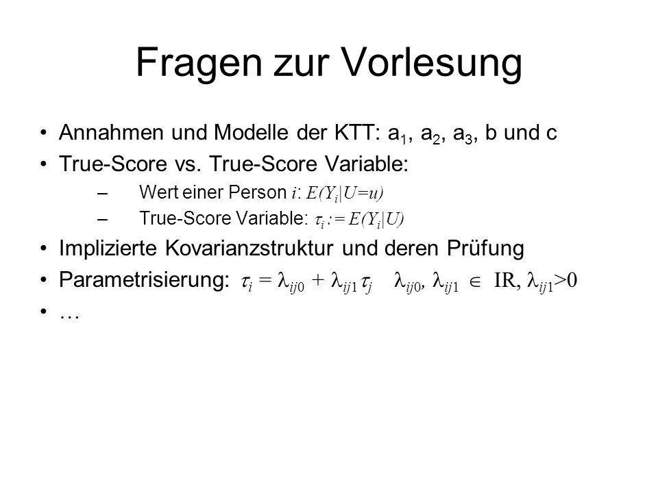 Fragen zur Vorlesung Annahmen und Modelle der KTT: a 1, a 2, a 3, b und c True-Score vs. True-Score Variable: –Wert einer Person i : E(Y i |U=u) –True