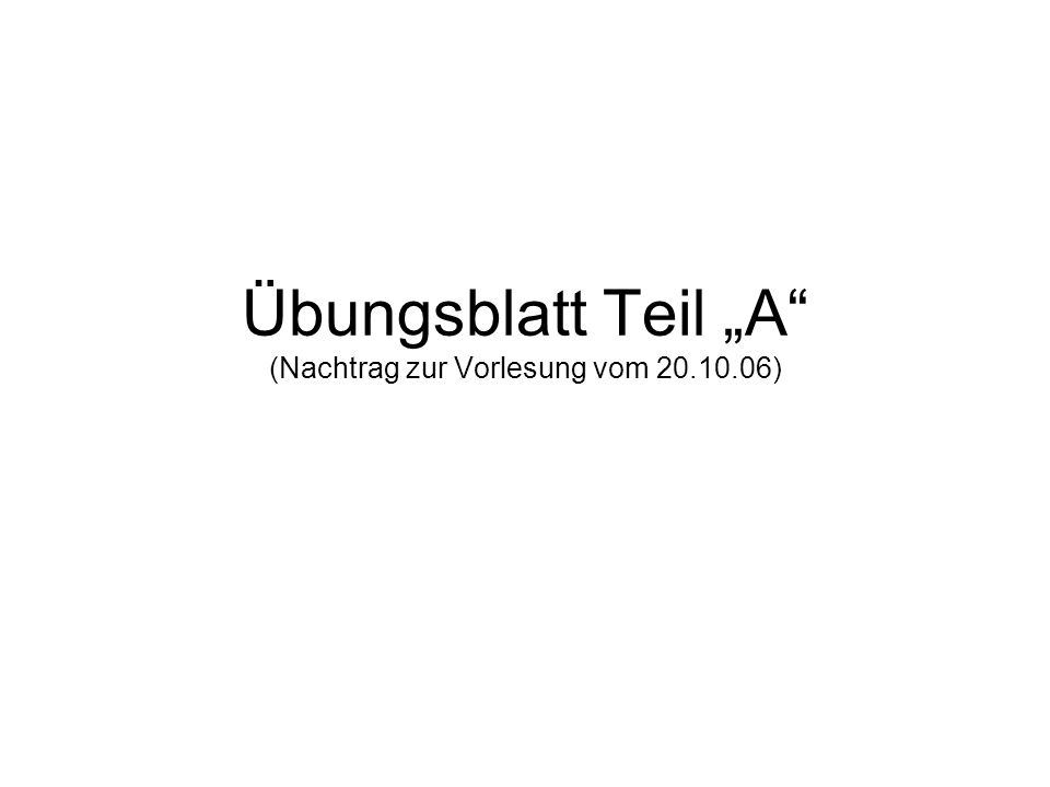 """Übungsblatt Teil """"A"""" (Nachtrag zur Vorlesung vom 20.10.06)"""