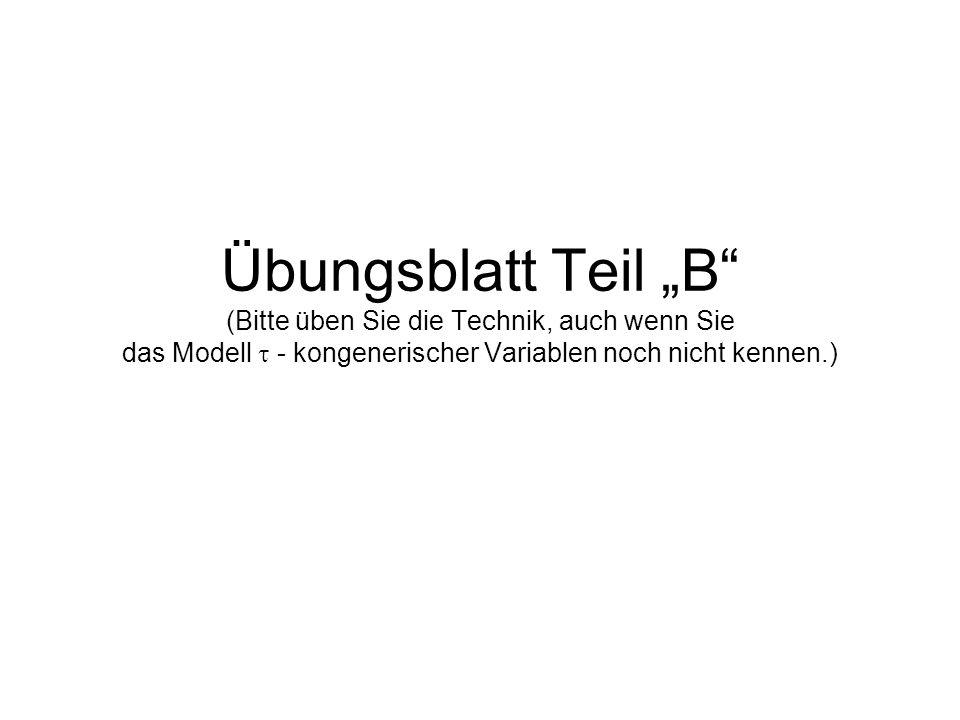 """Übungsblatt Teil """"B"""" (Bitte üben Sie die Technik, auch wenn Sie das Modell  - kongenerischer Variablen noch nicht kennen.)"""