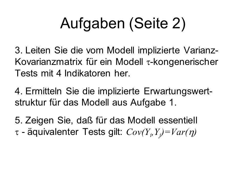 Aufgaben (Seite 2) 3. Leiten Sie die vom Modell implizierte Varianz- Kovarianzmatrix für ein Modell  -kongenerischer Tests mit 4 Indikatoren her. 4.