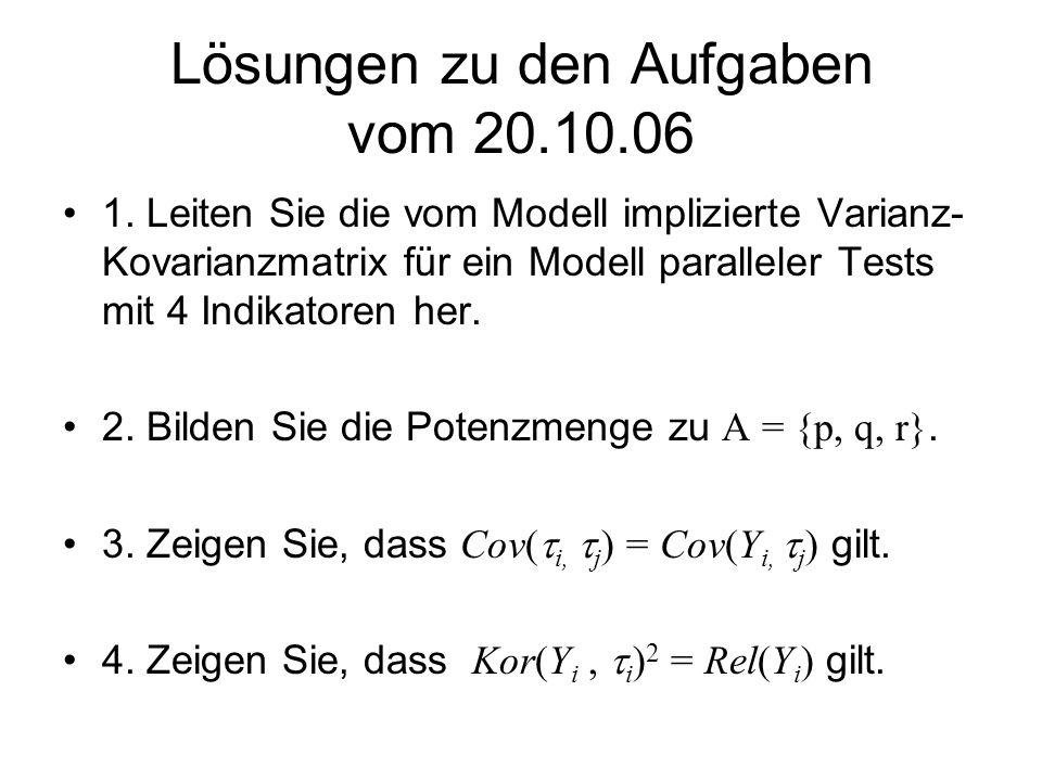Lösungen zu den Aufgaben vom 20.10.06 1. Leiten Sie die vom Modell implizierte Varianz- Kovarianzmatrix für ein Modell paralleler Tests mit 4 Indikato