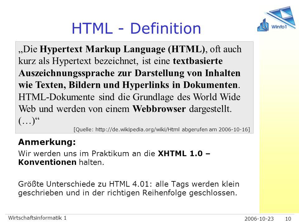 2006-10-23 Wirtschaftsinformatik 1 10 HTML - Definition Anmerkung: Wir werden uns im Praktikum an die XHTML 1.0 – Konventionen halten. Größte Untersch
