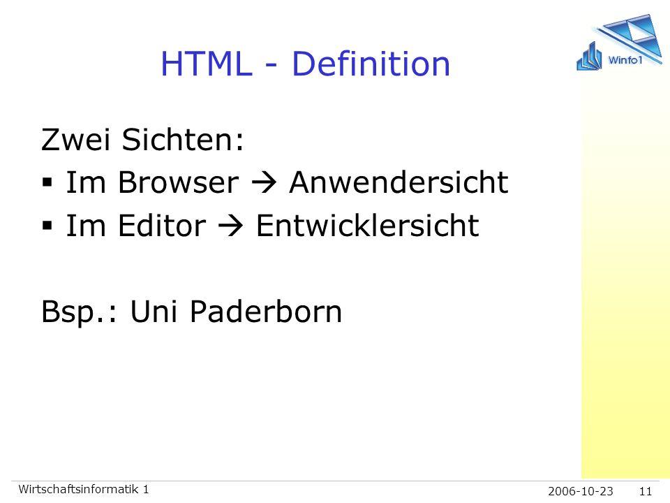2006-10-23 Wirtschaftsinformatik 1 11 HTML - Definition Zwei Sichten:  Im Browser  Anwendersicht  Im Editor  Entwicklersicht Bsp.: Uni Paderborn