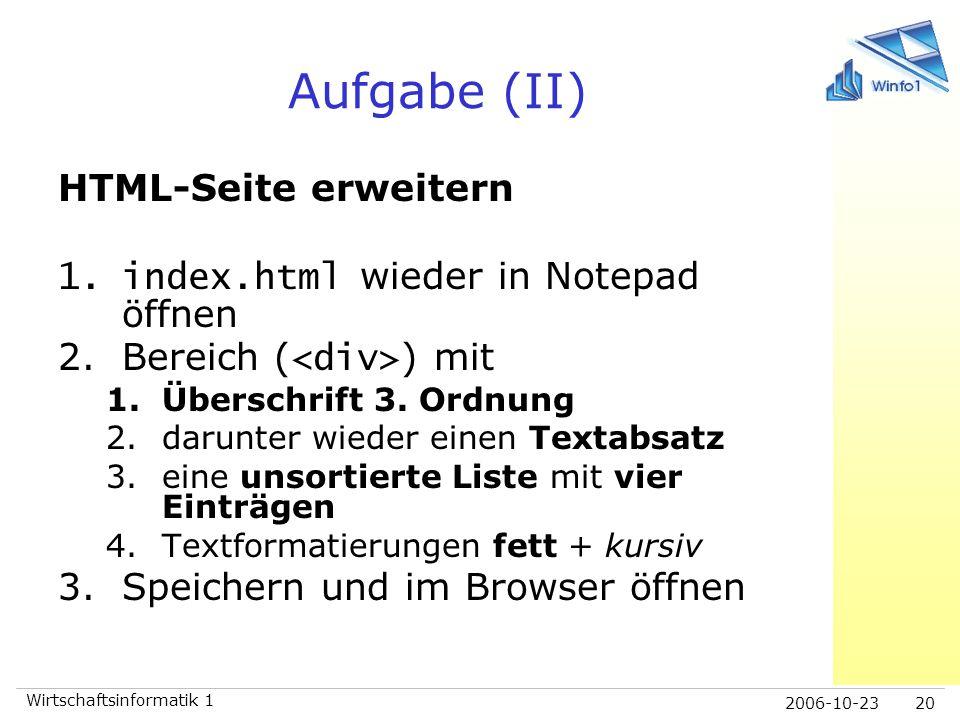 2006-10-23 Wirtschaftsinformatik 1 20 Aufgabe (II) HTML-Seite erweitern 1.index.html wieder in Notepad öffnen 2.Bereich ( ) mit 1.Überschrift 3. Ordnu
