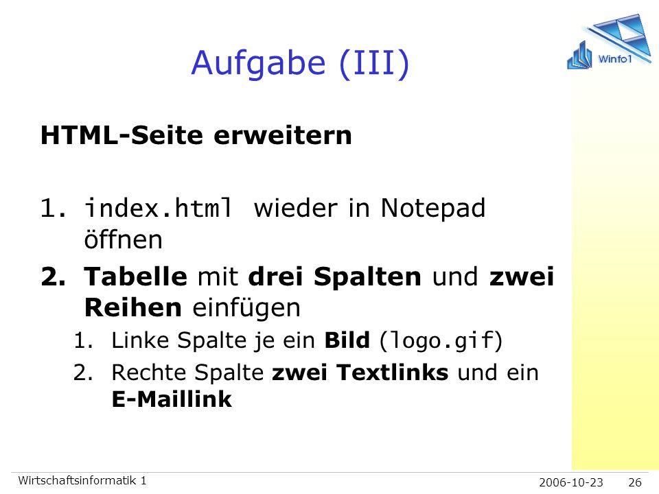 2006-10-23 Wirtschaftsinformatik 1 26 Aufgabe (III) HTML-Seite erweitern 1.index.html wieder in Notepad öffnen 2.Tabelle mit drei Spalten und zwei Rei