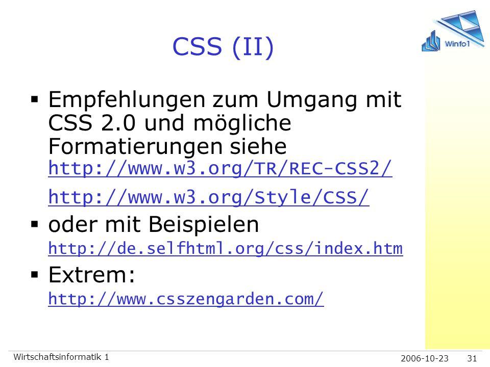 2006-10-23 Wirtschaftsinformatik 1 31 CSS (II)  Empfehlungen zum Umgang mit CSS 2.0 und mögliche Formatierungen siehe http://www.w3.org/TR/REC-CSS2/