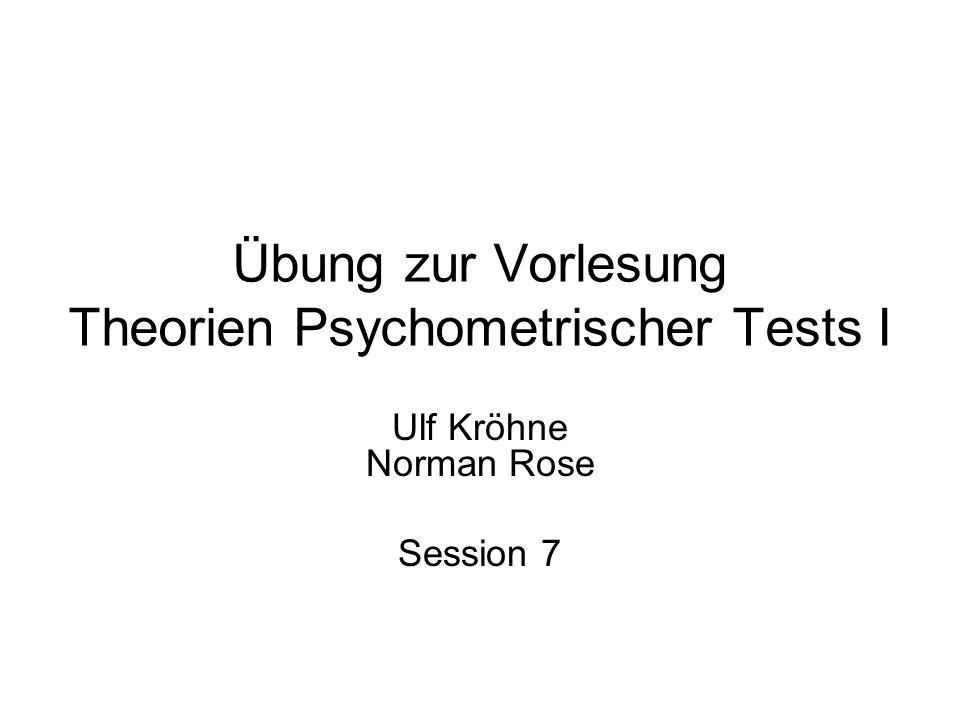 Übung zur Vorlesung Theorien Psychometrischer Tests I Ulf Kröhne Norman Rose Session 7