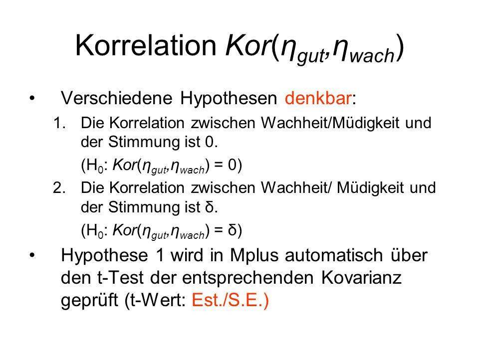 Korrelation Kor(η gut,η wach ) Verschiedene Hypothesen denkbar: 1.Die Korrelation zwischen Wachheit/Müdigkeit und der Stimmung ist 0. (H 0 : Kor(η gut