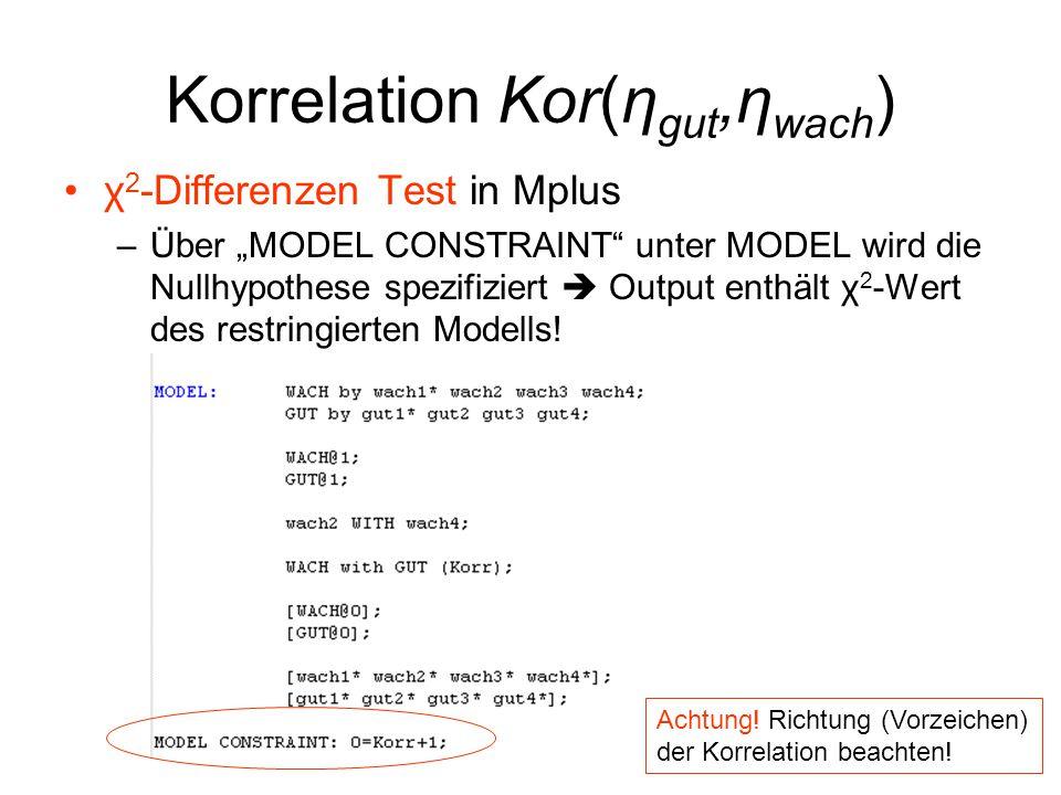 """Korrelation Kor(η gut,η wach ) χ 2 -Differenzen Test in Mplus –Über """"MODEL CONSTRAINT"""" unter MODEL wird die Nullhypothese spezifiziert  Output enthäl"""