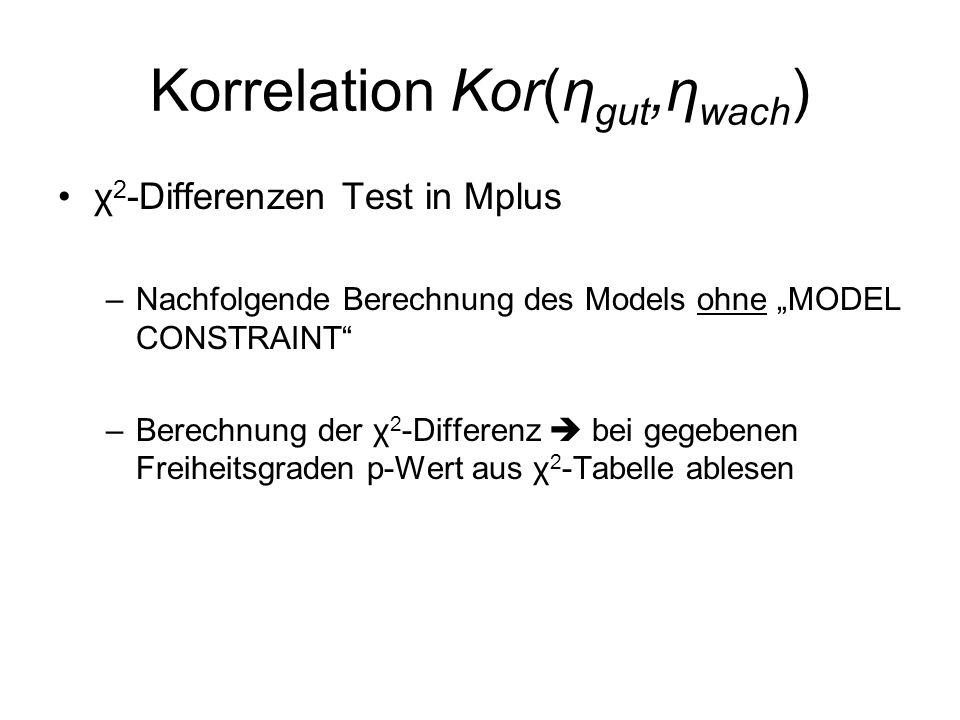 """Korrelation Kor(η gut,η wach ) χ 2 -Differenzen Test in Mplus –Nachfolgende Berechnung des Models ohne """"MODEL CONSTRAINT"""" –Berechnung der χ 2 -Differe"""