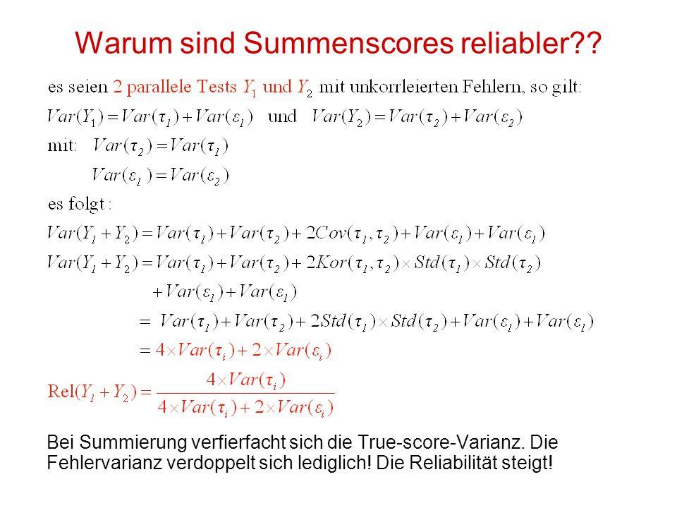 Warum sind Summenscores reliabler?? Bei Summierung verfierfacht sich die True-score-Varianz. Die Fehlervarianz verdoppelt sich lediglich! Die Reliabil