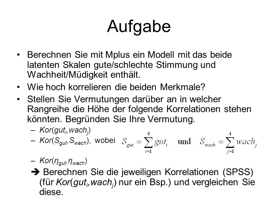 Aufgabe Berechnen Sie mit Mplus ein Modell mit das beide latenten Skalen gute/schlechte Stimmung und Wachheit/Müdigkeit enthält. Wie hoch korrelieren