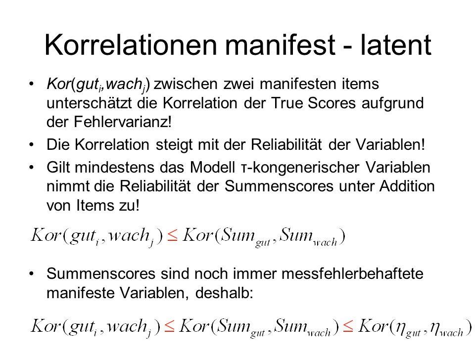 Korrelationen manifest - latent Kor(gut i,wach j ) zwischen zwei manifesten items unterschätzt die Korrelation der True Scores aufgrund der Fehlervari