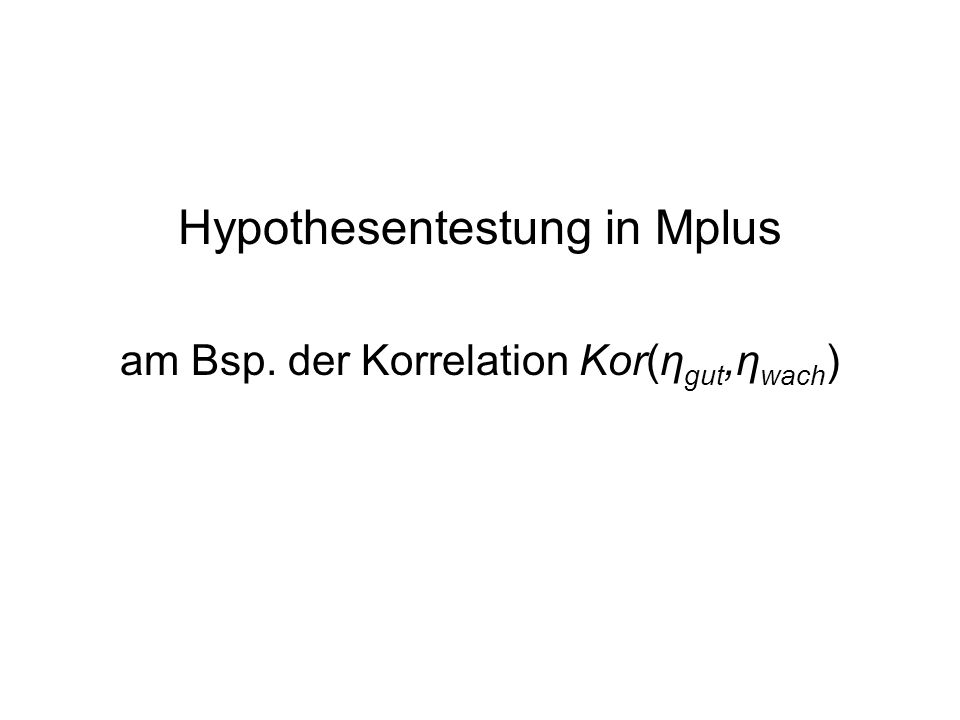 Korrelation Kor(η gut,η wach ) Verschiedene Hypothesen denkbar: 1.Die Korrelation zwischen Wachheit/Müdigkeit und der Stimmung ist 0.