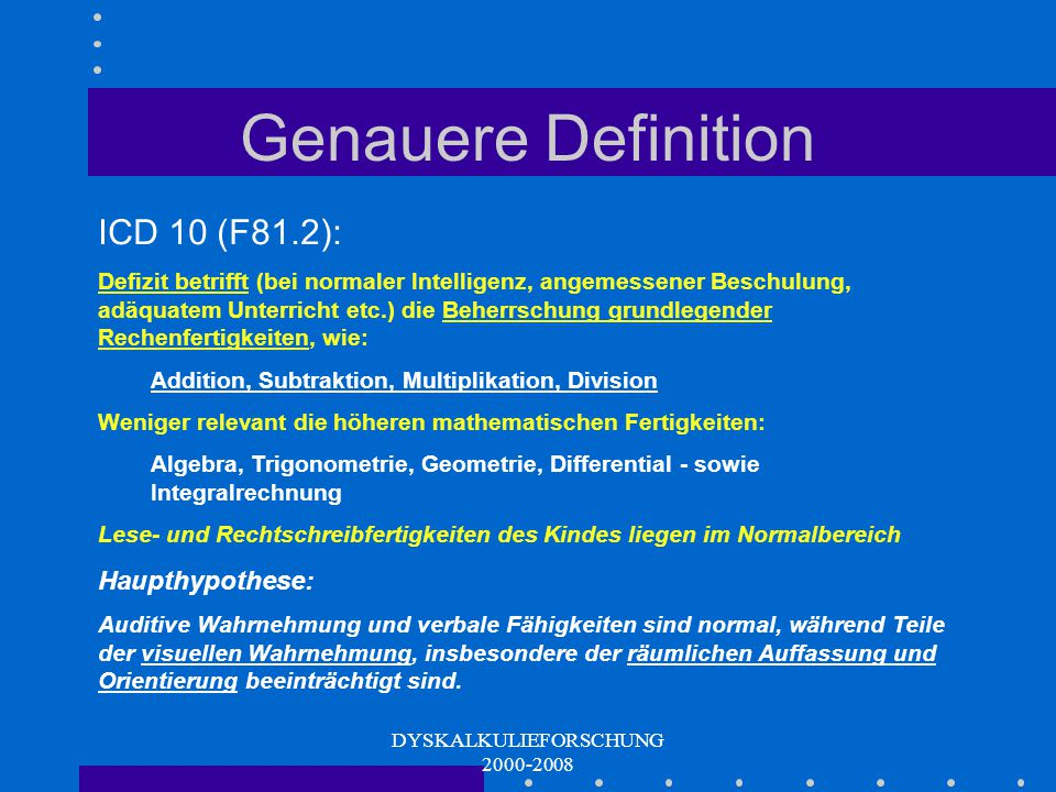 DYSKALKULIEFORSCHUNG 2000-2008 Allgemeine Definition ICD 10: Rechenstörung als Beeinträchtigung von grundlegenden Rechenfertigkeiten. Die Rechenleistu