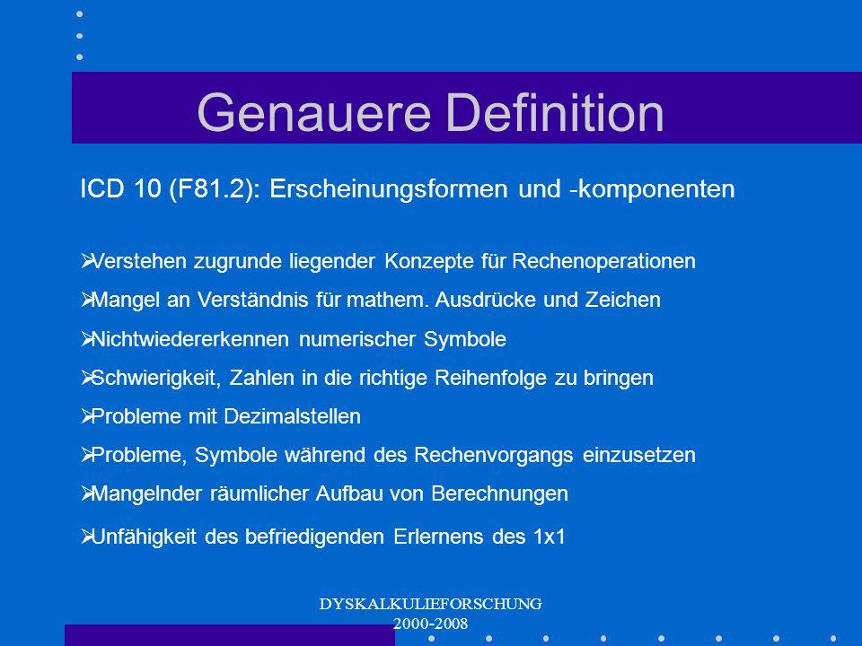 DYSKALKULIEFORSCHUNG 2000-2008 Genauere Definition ICD 10 (F81.2): Defizit betrifft (bei normaler Intelligenz, angemessener Beschulung, adäquatem Unterricht etc.) die Beherrschung grundlegender Rechenfertigkeiten, wie: Addition, Subtraktion, Multiplikation, Division Weniger relevant die höheren mathematischen Fertigkeiten: Algebra, Trigonometrie, Geometrie, Differential - sowie Integralrechnung Lese- und Rechtschreibfertigkeiten des Kindes liegen im Normalbereich Haupthypothese: Auditive Wahrnehmung und verbale Fähigkeiten sind normal, während Teile der visuellen Wahrnehmung, insbesondere der räumlichen Auffassung und Orientierung beeinträchtigt sind.