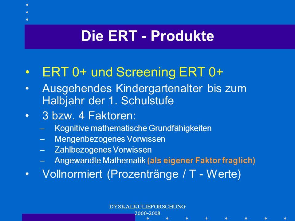 DYSKALKULIEFORSCHUNG 2000-2008 Die ERT - Produkte ERT 3+ und ERT 4+ Jeweils für die letzten 2 Schulmonate bis zum Folgehalbjahr 4 Faktoren: –Ordnungss