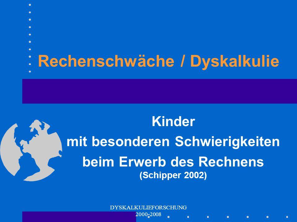 DYSKALKULIEFORSCHUNG 2000-2008 Rechenschwäche / Dyskalkulie Kinder mit besonderen Schwierigkeiten beim Erwerb des Rechnens (Schipper 2002)