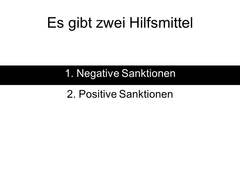 Es gibt zwei Hilfsmittel 1. Negative Sanktionen 2. Positive Sanktionen