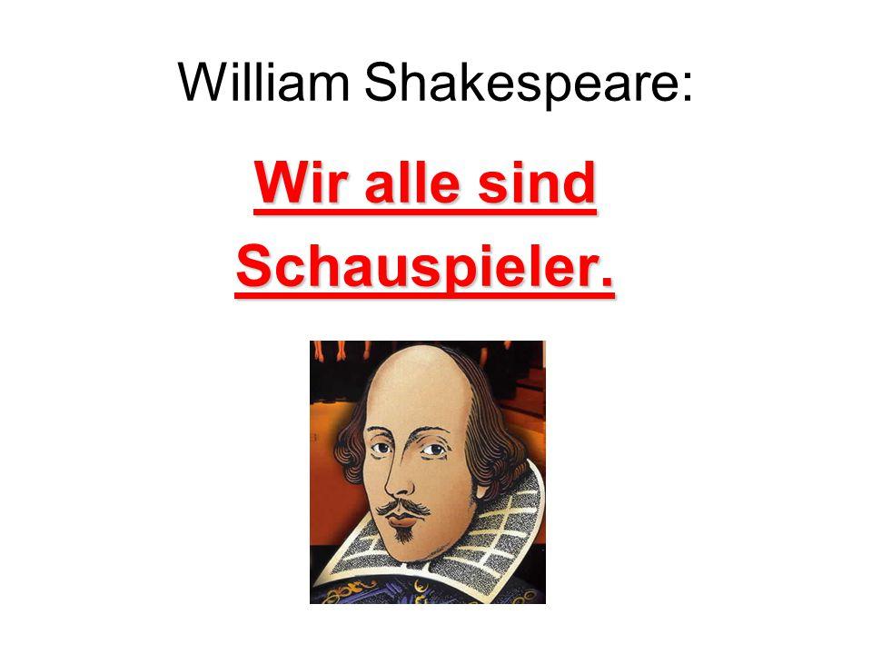 William Shakespeare: Wir alle sind Schauspieler.