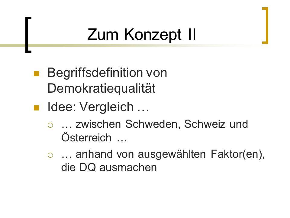 Zum Konzept II Begriffsdefinition von Demokratiequalität Idee: Vergleich …  … zwischen Schweden, Schweiz und Österreich …  … anhand von ausgewählten Faktor(en), die DQ ausmachen