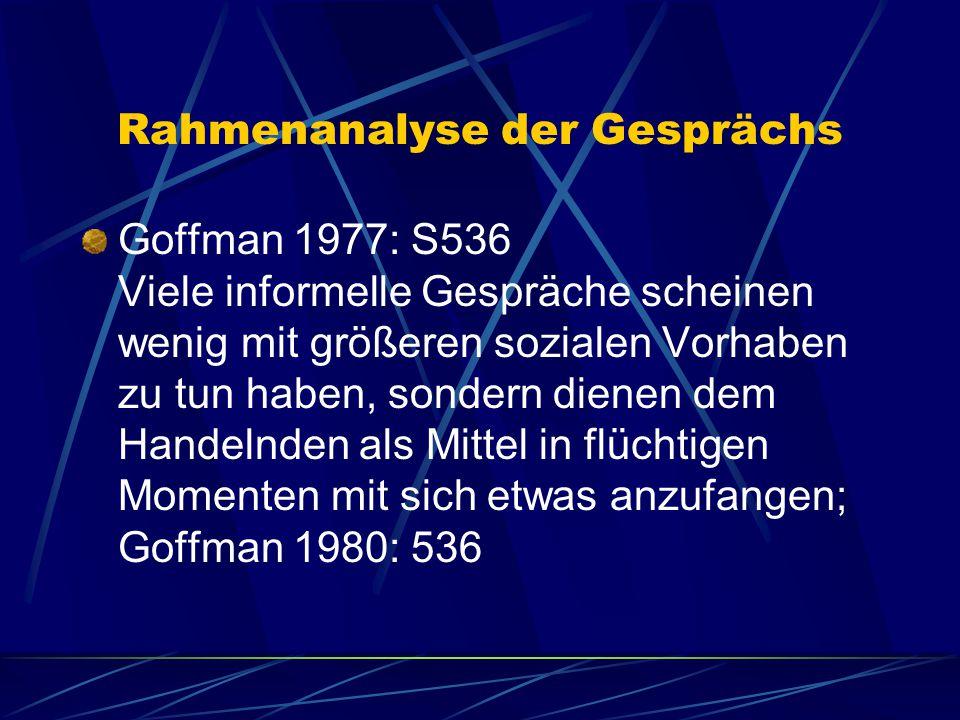 Rahmenanalyse der Gesprächs Goffman 1977: S536 Viele informelle Gespräche scheinen wenig mit größeren sozialen Vorhaben zu tun haben, sondern dienen dem Handelnden als Mittel in flüchtigen Momenten mit sich etwas anzufangen; Goffman 1980: 536