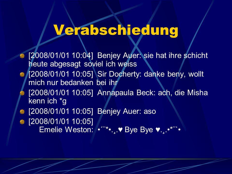 Verabschiedung [2008/01/01 10:04] Benjey Auer: sie hat ihre schicht heute abgesagt soviel ich weiss [2008/01/01 10:05] Sir Docherty: danke beny, wollt mich nur bedanken bei ihr [2008/01/01 10:05] Annapaula Beck: ach, die Misha kenn ich *g [2008/01/01 10:05] Benjey Auer: aso [2008/01/01 10:05] Emelie Weston: ´¨*.¸.♥ Bye Bye ♥.¸.*¨`