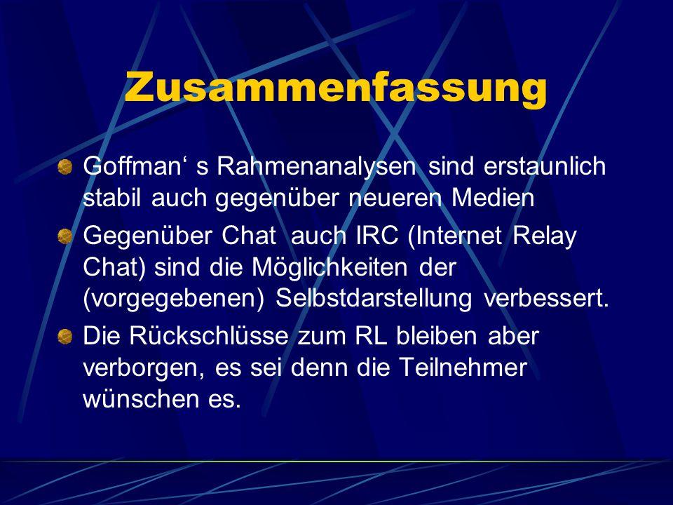 Zusammenfassung Goffman' s Rahmenanalysen sind erstaunlich stabil auch gegenüber neueren Medien Gegenüber Chat auch IRC (Internet Relay Chat) sind die Möglichkeiten der (vorgegebenen) Selbstdarstellung verbessert.