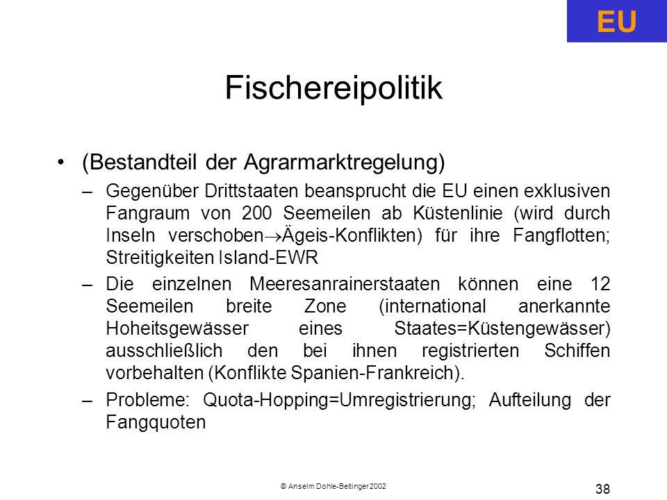 © Anselm Dohle-Beltinger 2002 38 Fischereipolitik (Bestandteil der Agrarmarktregelung) –Gegenüber Drittstaaten beansprucht die EU einen exklusiven Fangraum von 200 Seemeilen ab Küstenlinie (wird durch Inseln verschoben  Ägeis-Konflikten) für ihre Fangflotten; Streitigkeiten Island-EWR –Die einzelnen Meeresanrainerstaaten können eine 12 Seemeilen breite Zone (international anerkannte Hoheitsgewässer eines Staates=Küstengewässer) ausschließlich den bei ihnen registrierten Schiffen vorbehalten (Konflikte Spanien-Frankreich).