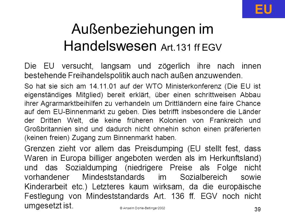 © Anselm Dohle-Beltinger 2002 39 Außenbeziehungen im Handelswesen Art.131 ff EGV Die EU versucht, langsam und zögerlich ihre nach innen bestehende Freihandelspolitik auch nach außen anzuwenden.