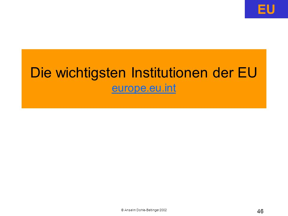 © Anselm Dohle-Beltinger 2002 46 Die wichtigsten Institutionen der EU europe.eu.int europe.eu.int EU